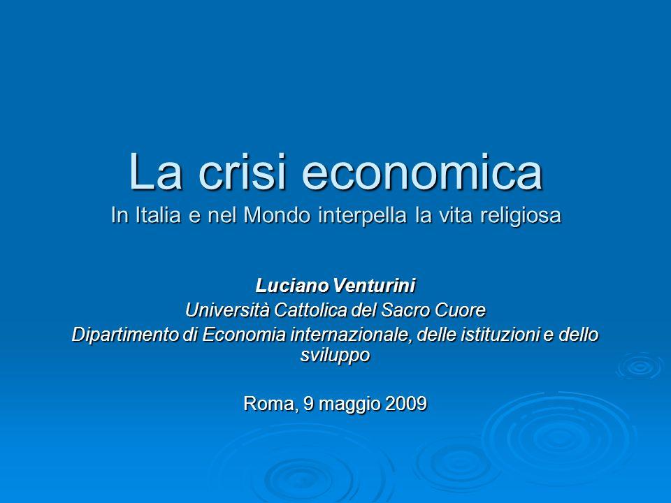 La crisi economica In Italia e nel Mondo interpella la vita religiosa Luciano Venturini Università Cattolica del Sacro Cuore Dipartimento di Economia internazionale, delle istituzioni e dello sviluppo Roma, 9 maggio 2009