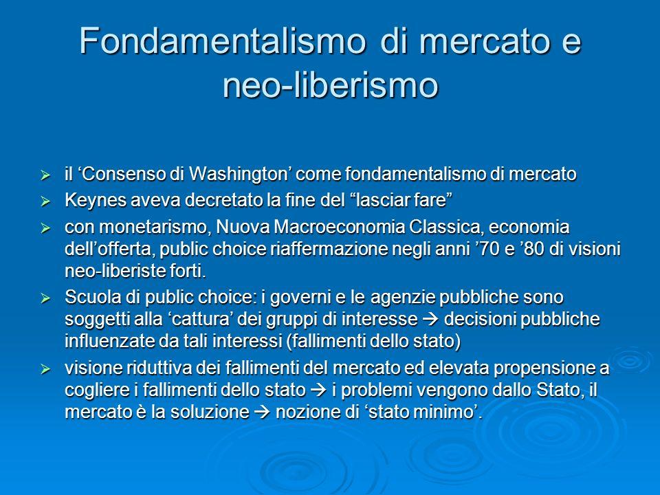 Fondamentalismo di mercato e neo-liberismo il Consenso di Washington come fondamentalismo di mercato il Consenso di Washington come fondamentalismo di mercato Keynes aveva decretato la fine del lasciar fare Keynes aveva decretato la fine del lasciar fare con monetarismo, Nuova Macroeconomia Classica, economia dellofferta, public choice riaffermazione negli anni 70 e 80 di visioni neo-liberiste forti.