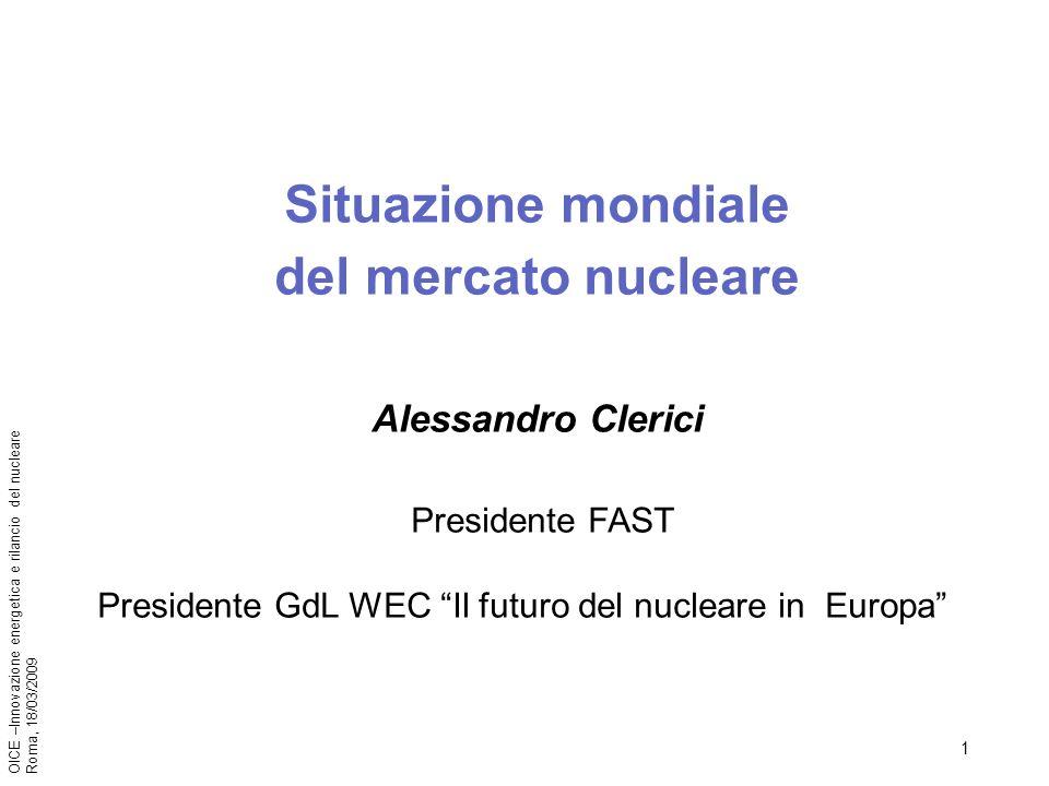 1 OICE –Innovazione energetica e rilancio del nucleare Roma, 18/03/2009 Situazione mondiale del mercato nucleare Alessandro Clerici Presidente FAST Presidente GdL WEC Il futuro del nucleare in Europa