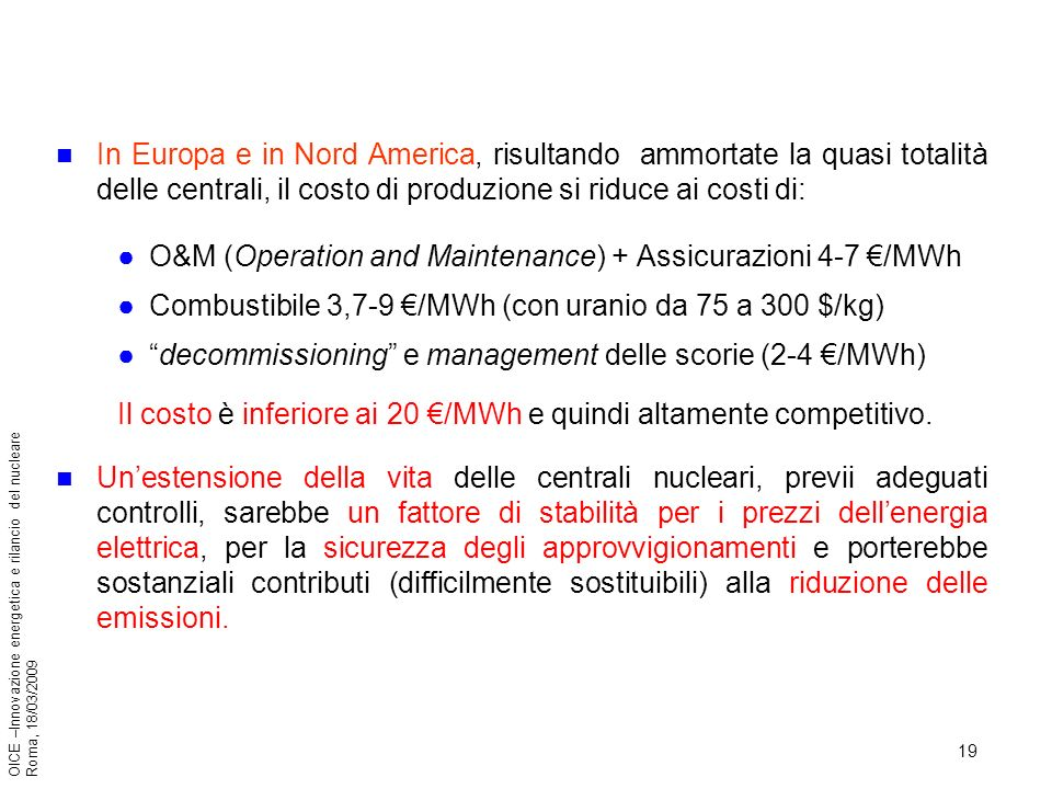 19 OICE –Innovazione energetica e rilancio del nucleare Roma, 18/03/2009 In Europa e in Nord America, risultando ammortate la quasi totalità delle centrali, il costo di produzione si riduce ai costi di: O&M (Operation and Maintenance) + Assicurazioni 4-7 /MWh Combustibile 3,7-9 /MWh (con uranio da 75 a 300 $/kg) decommissioning e management delle scorie (2-4 /MWh) Il costo è inferiore ai 20 /MWh e quindi altamente competitivo.