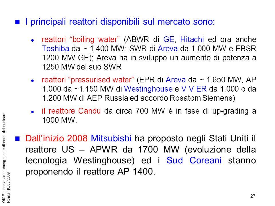 27 OICE –Innovazione energetica e rilancio del nucleare Roma, 18/03/2009 I principali reattori disponibili sul mercato sono: reattori boiling water (ABWR di GE, Hitachi ed ora anche Toshiba da ~ 1.400 MW; SWR di Areva da 1.000 MW e EBSR 1200 MW GE); Areva ha in sviluppo un aumento di potenza a 1250 MW del suo SWR reattori pressurised water (EPR di Areva da ~ 1.650 MW, AP 1.000 da ~1.150 MW di Westinghouse e V V ER da 1.000 o da 1.200 MW di AEP Russia ed accordo Rosatom Siemens) il reattore Candu da circa 700 MW è in fase di up-grading a 1000 MW.