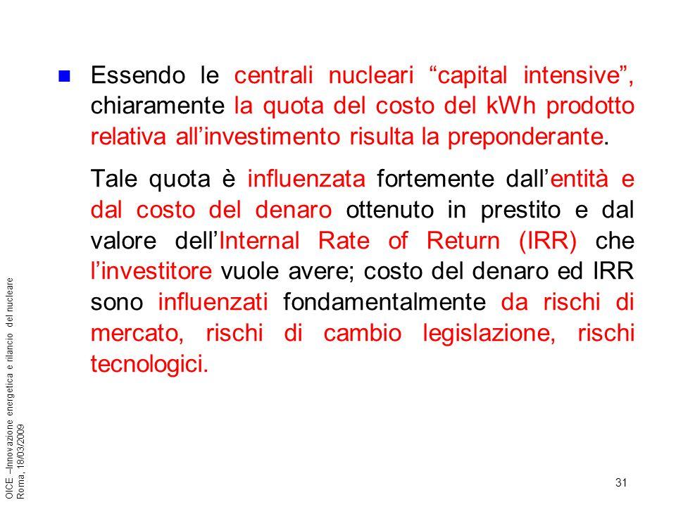 31 OICE –Innovazione energetica e rilancio del nucleare Roma, 18/03/2009 Essendo le centrali nucleari capital intensive, chiaramente la quota del costo del kWh prodotto relativa allinvestimento risulta la preponderante.