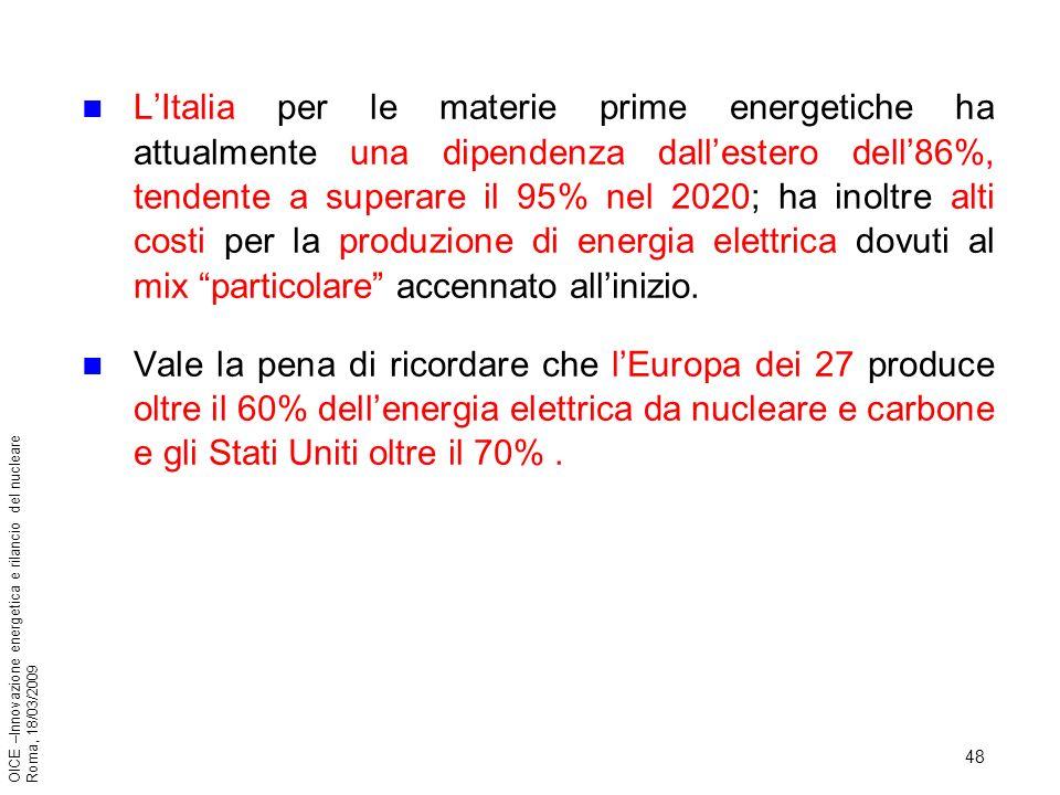 48 OICE –Innovazione energetica e rilancio del nucleare Roma, 18/03/2009 LItalia per le materie prime energetiche ha attualmente una dipendenza dallestero dell86%, tendente a superare il 95% nel 2020; ha inoltre alti costi per la produzione di energia elettrica dovuti al mix particolare accennato allinizio.