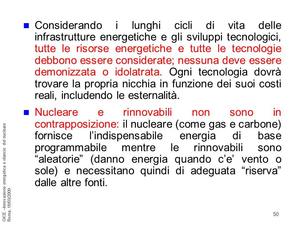 50 OICE –Innovazione energetica e rilancio del nucleare Roma, 18/03/2009 Considerando i lunghi cicli di vita delle infrastrutture energetiche e gli sviluppi tecnologici, tutte le risorse energetiche e tutte le tecnologie debbono essere considerate; nessuna deve essere demonizzata o idolatrata.
