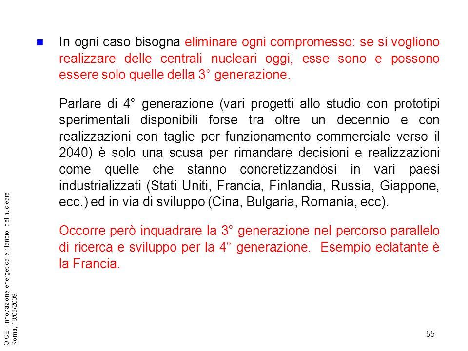 55 OICE –Innovazione energetica e rilancio del nucleare Roma, 18/03/2009 In ogni caso bisogna eliminare ogni compromesso: se si vogliono realizzare delle centrali nucleari oggi, esse sono e possono essere solo quelle della 3° generazione.