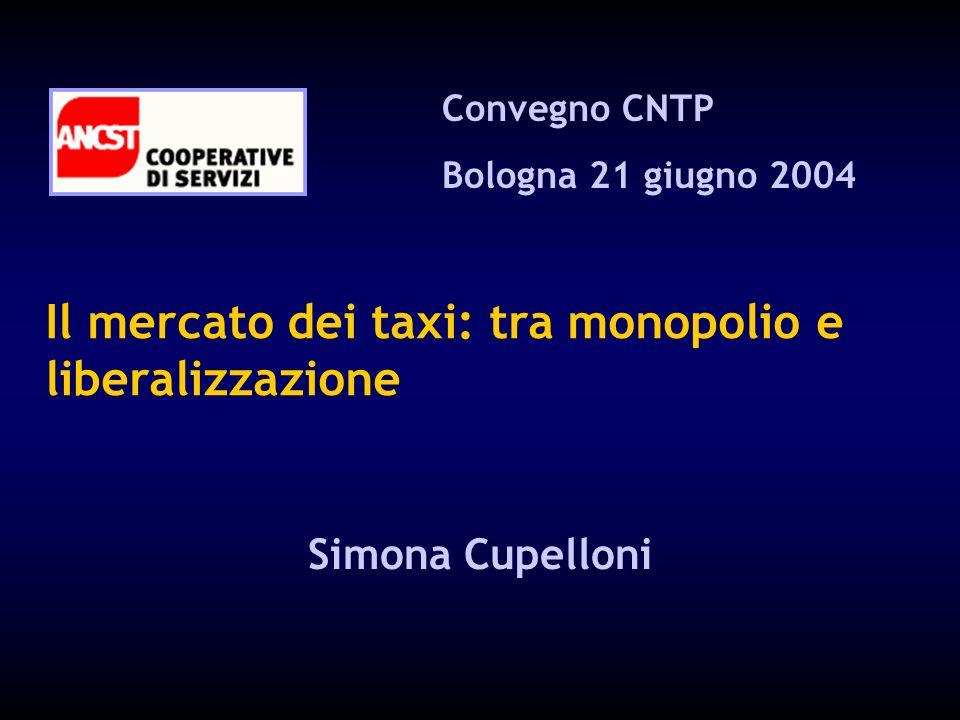 Il mercato dei taxi: tra monopolio e liberalizzazione Convegno CNTP Bologna 21 giugno 2004 Simona Cupelloni