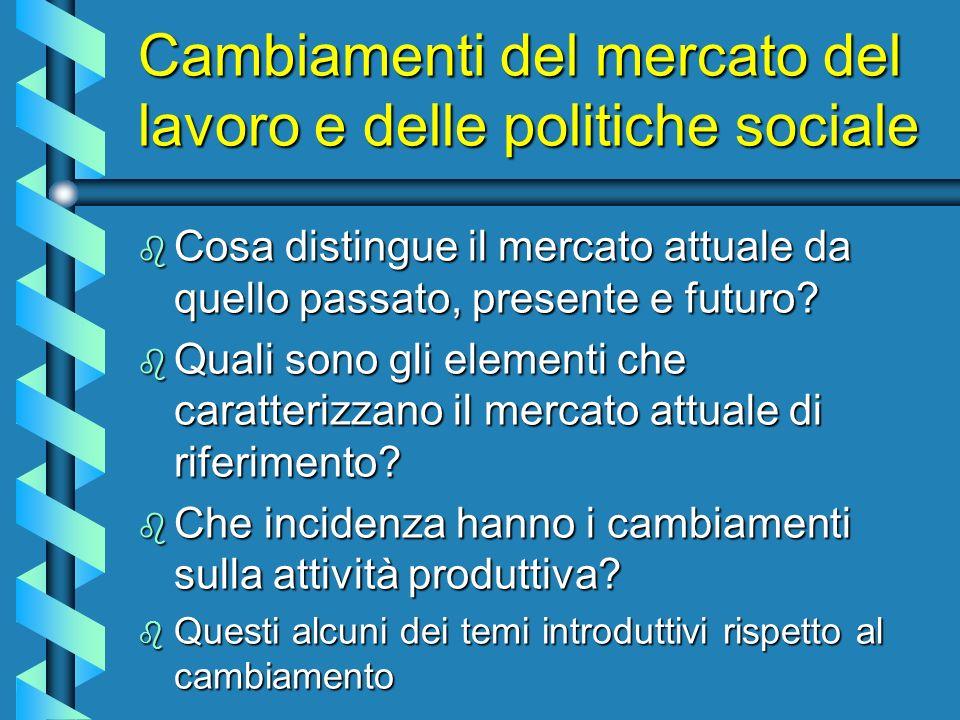 Cambiamenti del mercato del lavoro e delle politiche sociale b Cosa distingue il mercato attuale da quello passato, presente e futuro.