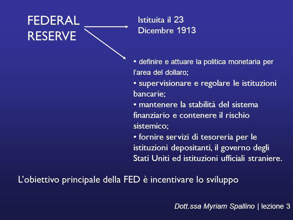 Dott.ssa Myriam Spallino | lezione 3 FEDERAL RESERVE definire e attuare la politica monetaria per larea del dollaro ; supervisionare e regolare le ist