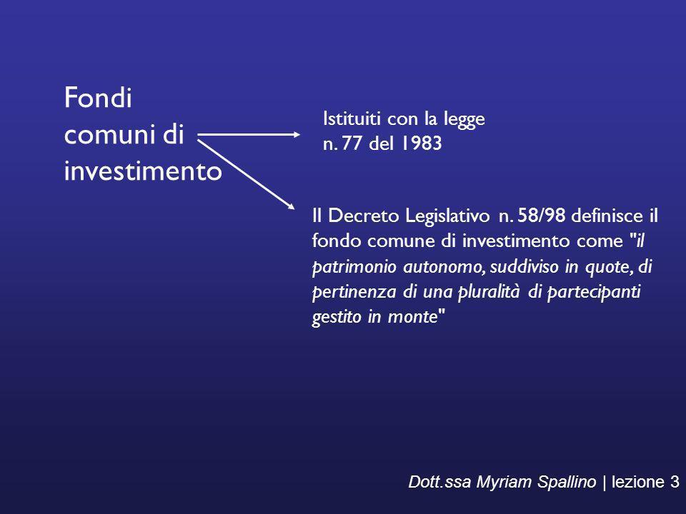 Dott.ssa Myriam Spallino | lezione 3 Fondi comuni di investimento Il Decreto Legislativo n. 58/98 definisce il fondo comune di investimento come