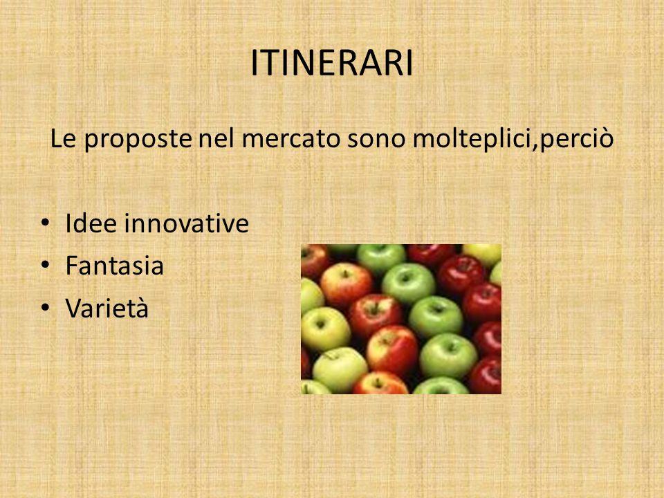 ITINERARI Le proposte nel mercato sono molteplici,perciò Idee innovative Fantasia Varietà