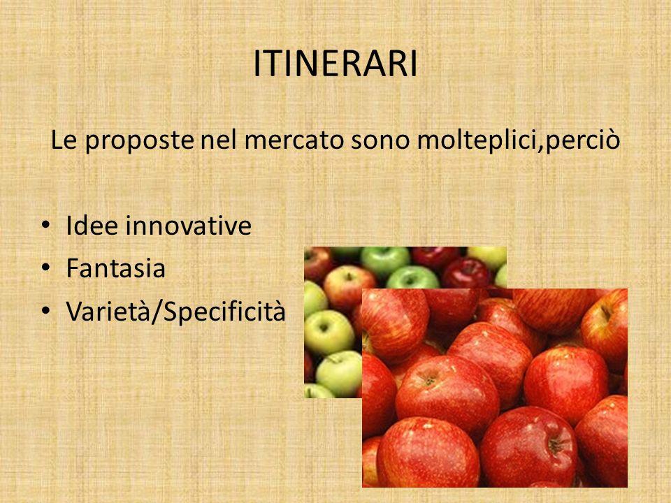 ITINERARI Le proposte nel mercato sono molteplici,perciò Idee innovative Fantasia Varietà/Specificità