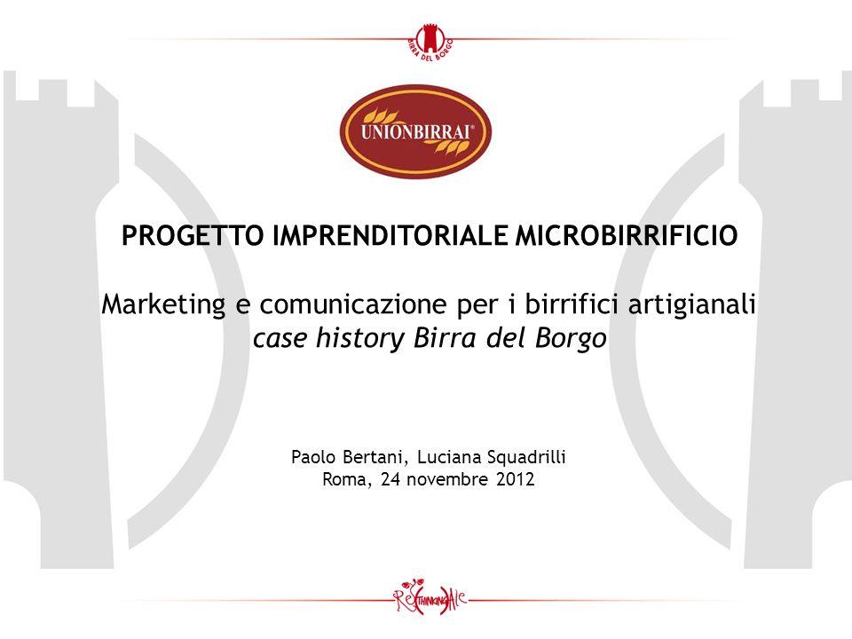 PROGETTO IMPRENDITORIALE MICROBIRRIFICIO Marketing e comunicazione per i birrifici artigianali case history Birra del Borgo Paolo Bertani, Luciana Squadrilli Roma, 24 novembre 2012