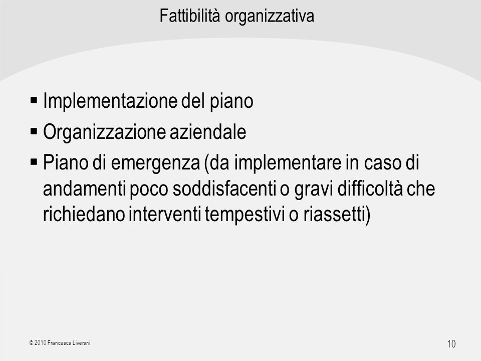 | R a g i o n e S o c i a l e | 10 © 2010 Francesca Liverani Fattibilità organizzativa Implementazione del piano Organizzazione aziendale Piano di eme