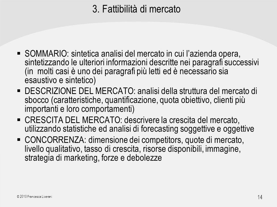| R a g i o n e S o c i a l e | 14 © 2010 Francesca Liverani 3. Fattibilità di mercato SOMMARIO: sintetica analisi del mercato in cui lazienda opera,