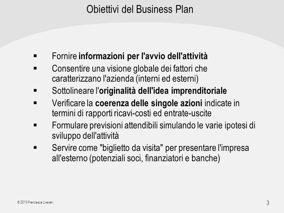 | R a g i o n e S o c i a l e | 3 © 2010 Francesca Liverani Obiettivi del Business Plan Fornire informazioni per l'avvio dell'attività Consentire una