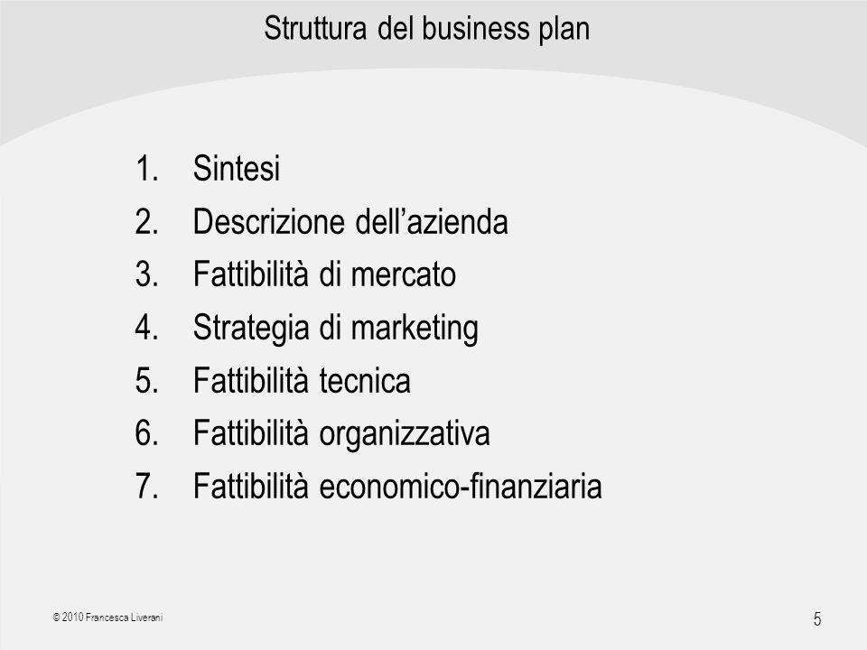| R a g i o n e S o c i a l e | 5 © 2010 Francesca Liverani Struttura del business plan 1.Sintesi 2.Descrizione dellazienda 3.Fattibilità di mercato 4