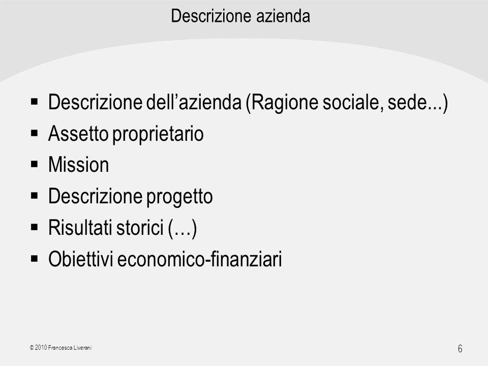 | R a g i o n e S o c i a l e | 6 © 2010 Francesca Liverani Descrizione azienda Descrizione dellazienda (Ragione sociale, sede...) Assetto proprietari