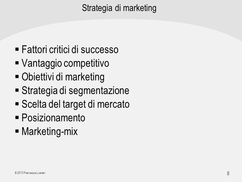 | R a g i o n e S o c i a l e | 8 © 2010 Francesca Liverani Strategia di marketing Fattori critici di successo Vantaggio competitivo Obiettivi di mark