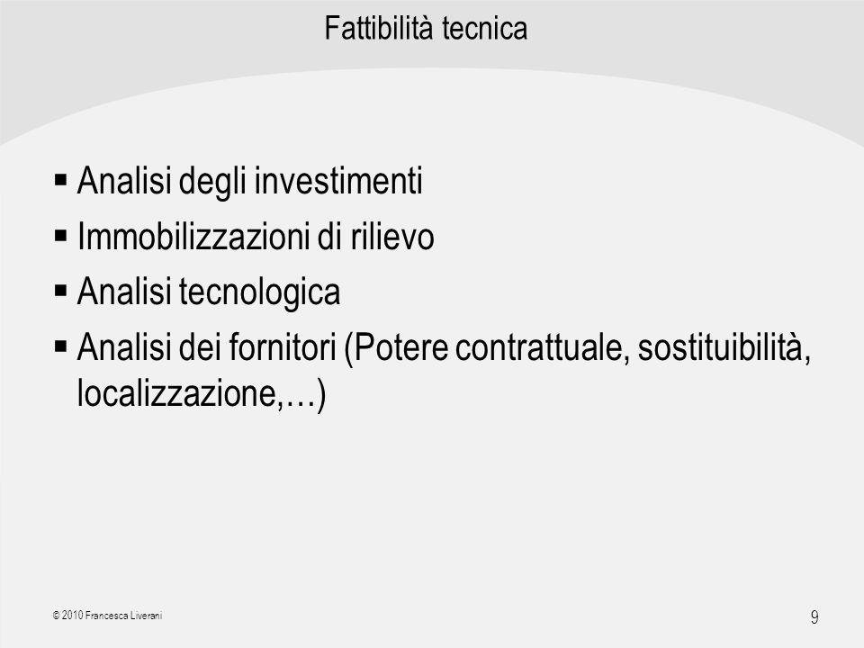 | R a g i o n e S o c i a l e | 9 © 2010 Francesca Liverani Fattibilità tecnica Analisi degli investimenti Immobilizzazioni di rilievo Analisi tecnolo