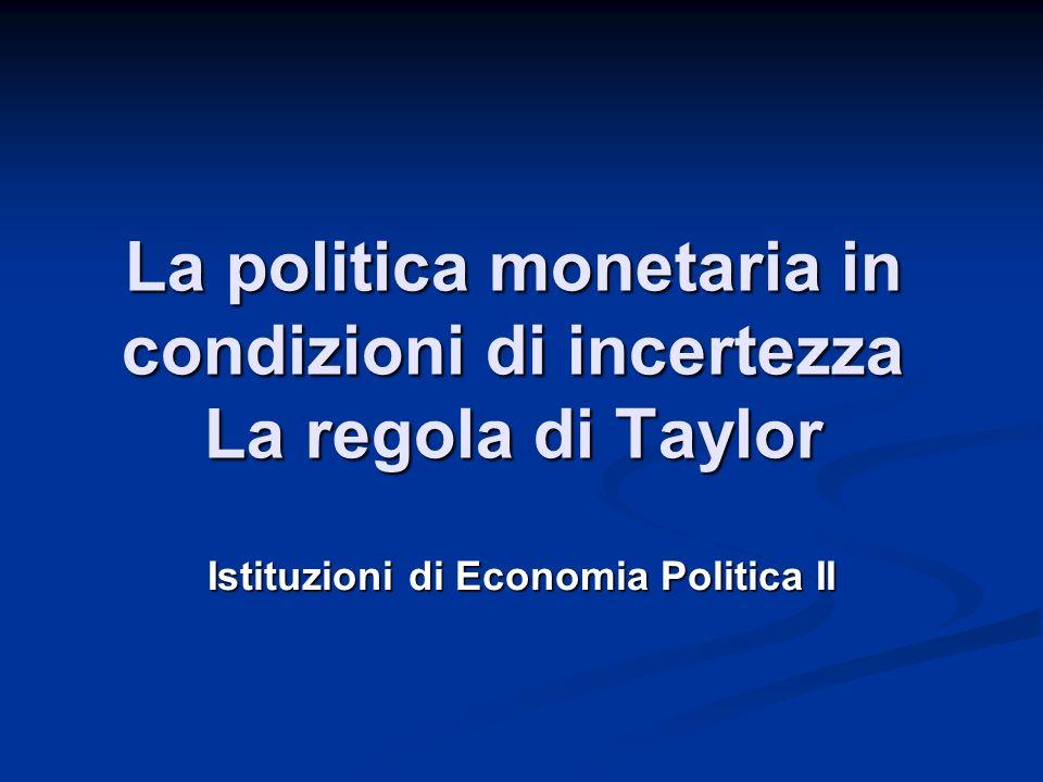 La politica monetaria in condizioni di incertezza La regola di Taylor Istituzioni di Economia Politica II
