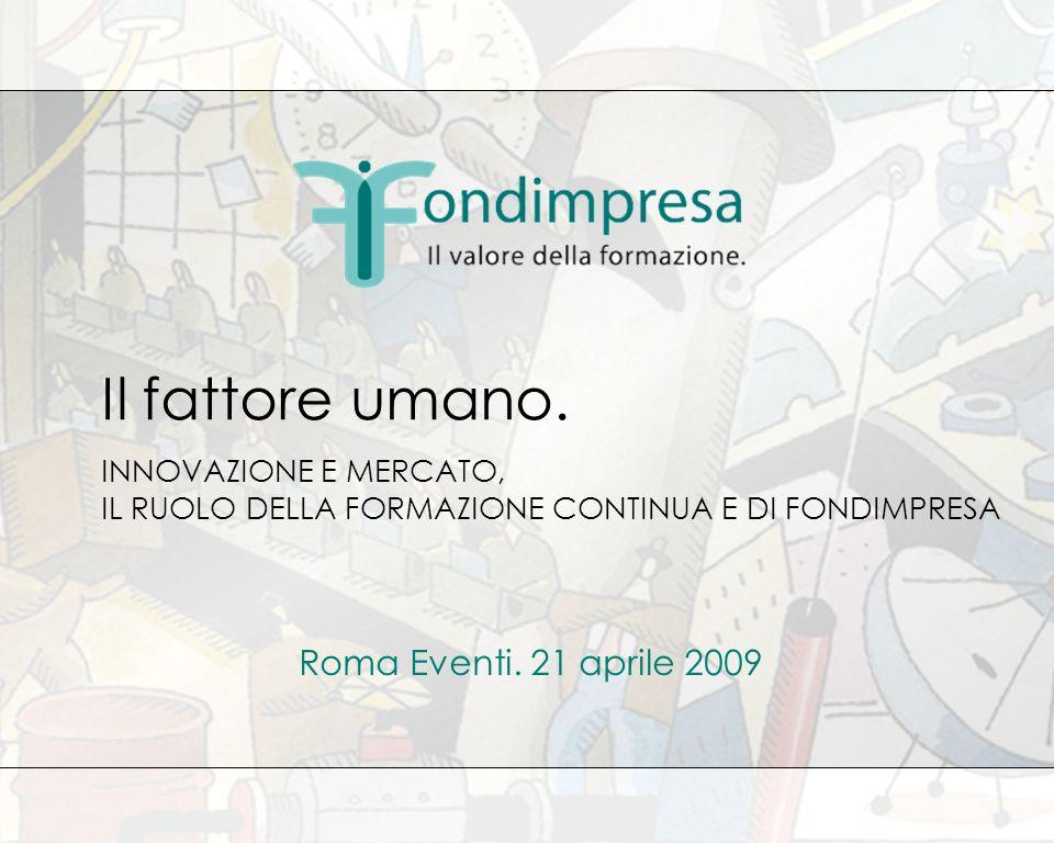 INNOVAZIONE E MERCATO, IL RUOLO DELLA FORMAZIONE CONTINUA E DI FONDIMPRESA Il fattore umano. Roma Eventi. 21 aprile 2009
