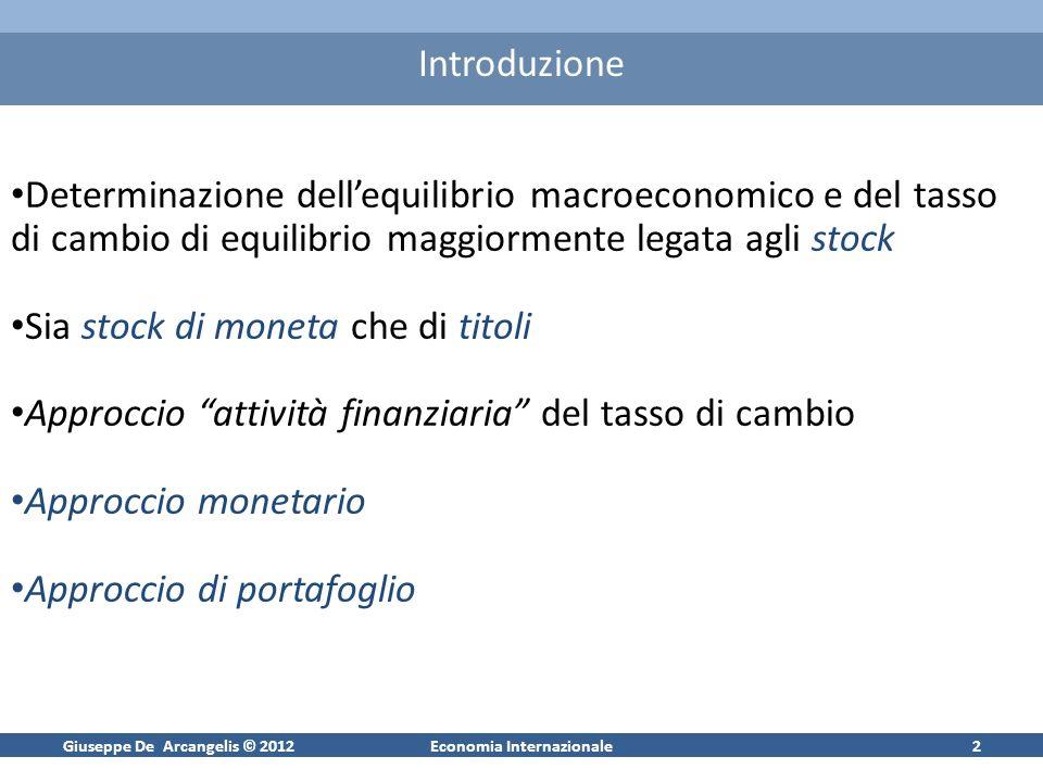 Giuseppe De Arcangelis © 2012Economia Internazionale3 Approccio Monetario Equilibrio nel mercato dei cambi strettamente legato agli equilibri monetari nazionali Il tasso di cambio come variabile dipendente (unicamente) dalle condizioni monetarie nazionali Due versioni: (1) modello monetario semplice (MM1); (2) modello monetario dinamico (MM2)