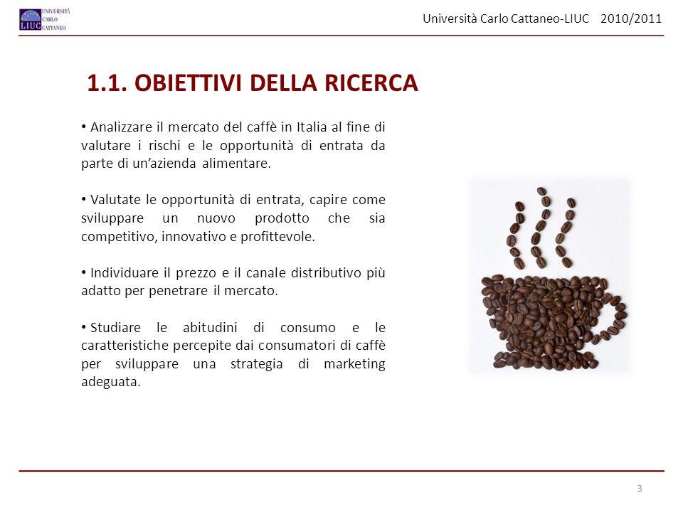 Università Carlo Cattaneo-LIUC 2010/2011 1.1. OBIETTIVI DELLA RICERCA Analizzare il mercato del caffè in Italia al fine di valutare i rischi e le oppo