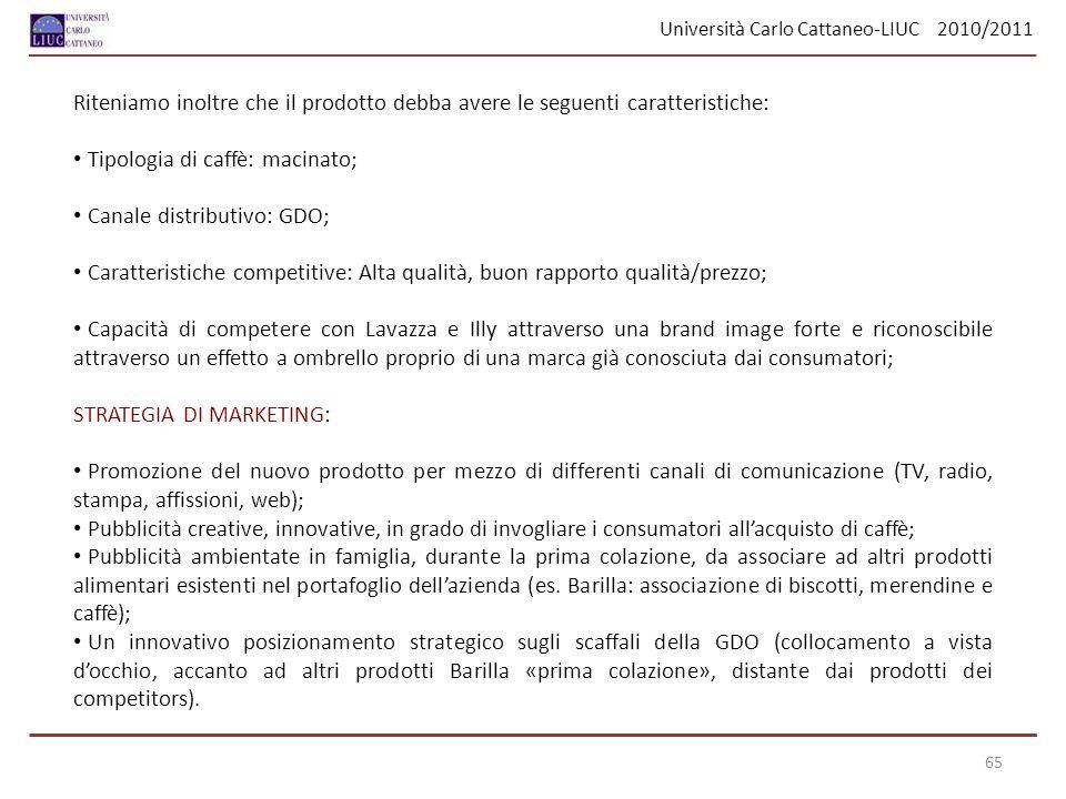 Università Carlo Cattaneo-LIUC 2010/2011 65 Riteniamo inoltre che il prodotto debba avere le seguenti caratteristiche: Tipologia di caffè: macinato; C