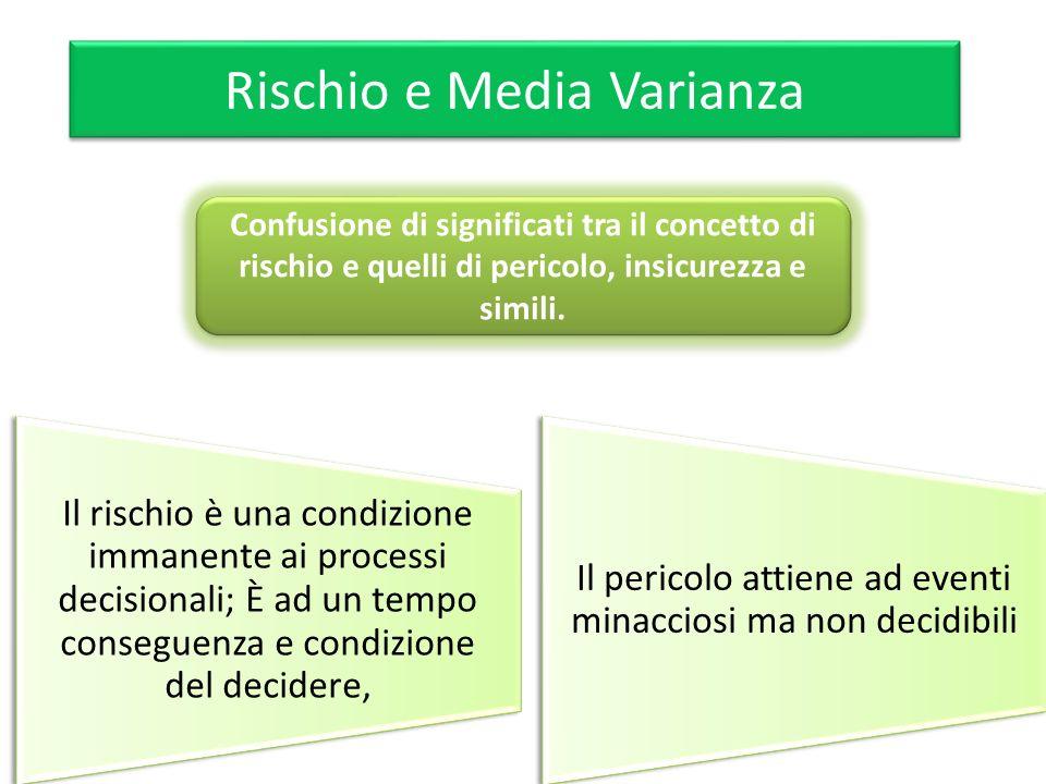 Rischio e Media Varianza Il rischio è una condizione immanente ai processi decisionali; È ad un tempo conseguenza e condizione del decidere, Il perico
