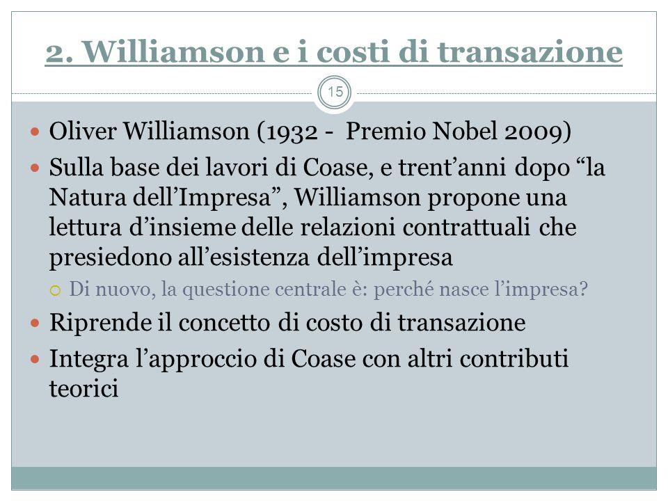 2. Williamson e i costi di transazione Oliver Williamson (1932 - Premio Nobel 2009) Sulla base dei lavori di Coase, e trentanni dopo la Natura dellImp