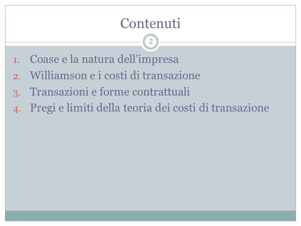 Contenuti 1. Coase e la natura dellimpresa 2. Williamson e i costi di transazione 3. Transazioni e forme contrattuali 4. Pregi e limiti della teoria d