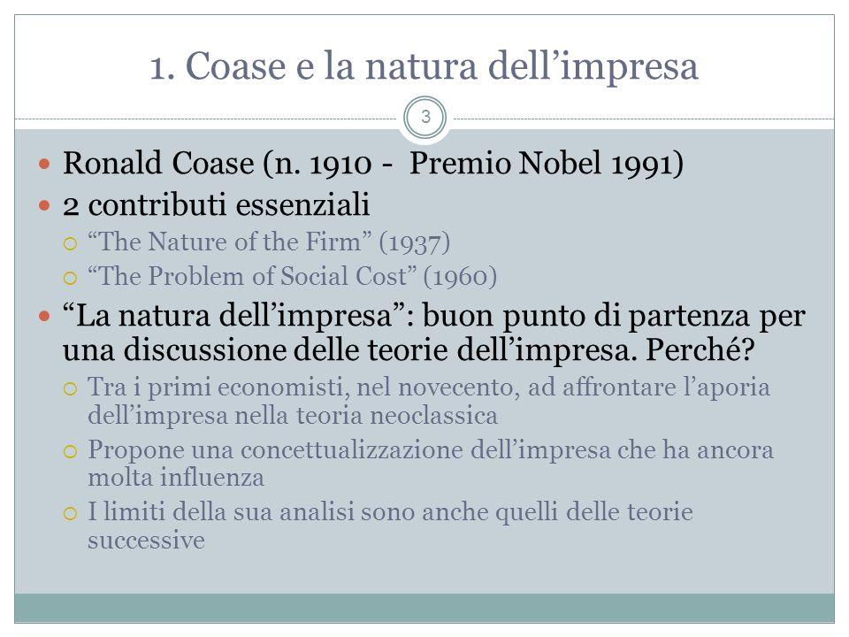 1. Coase e la natura dellimpresa Ronald Coase (n. 1910 - Premio Nobel 1991) 2 contributi essenziali The Nature of the Firm (1937) The Problem of Socia