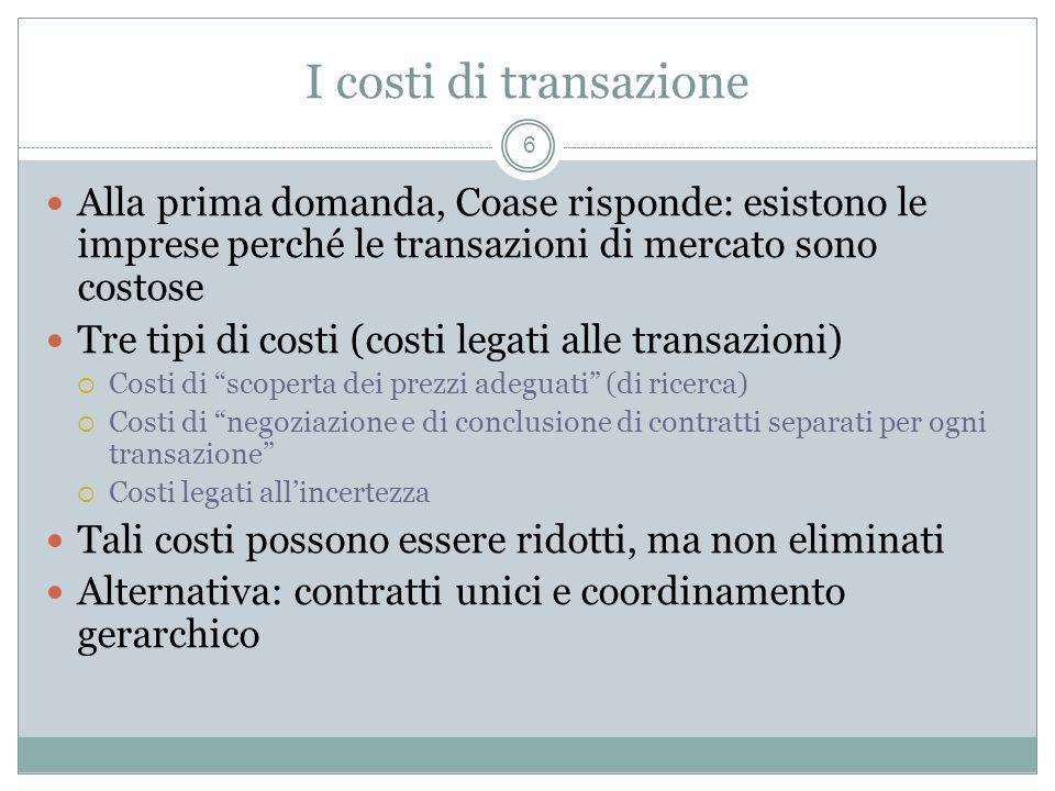 I costi di transazione Alla prima domanda, Coase risponde: esistono le imprese perché le transazioni di mercato sono costose Tre tipi di costi (costi