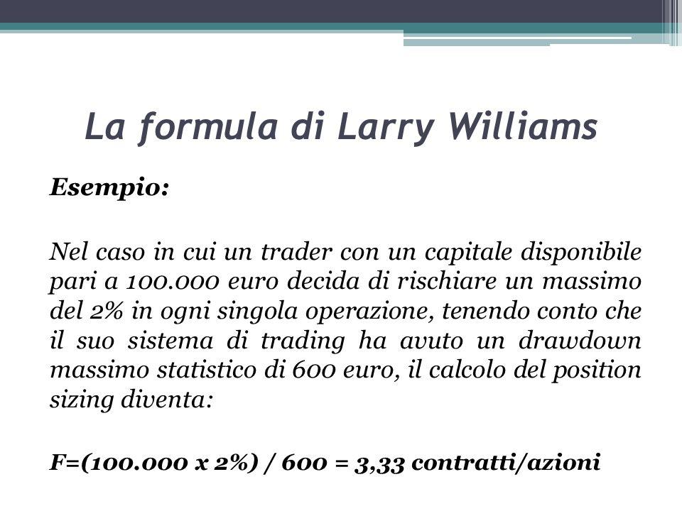 La formula di Larry Williams Esempio: Nel caso in cui un trader con un capitale disponibile pari a 100.000 euro decida di rischiare un massimo del 2% in ogni singola operazione, tenendo conto che il suo sistema di trading ha avuto un drawdown massimo statistico di 600 euro, il calcolo del position sizing diventa: F=(100.000 x 2%) / 600 = 3,33 contratti/azioni