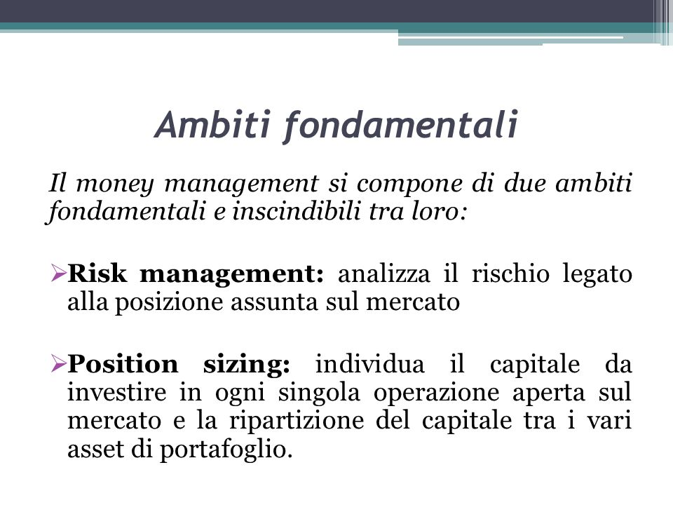 Ambiti fondamentali Il money management si compone di due ambiti fondamentali e inscindibili tra loro: Risk management: analizza il rischio legato all