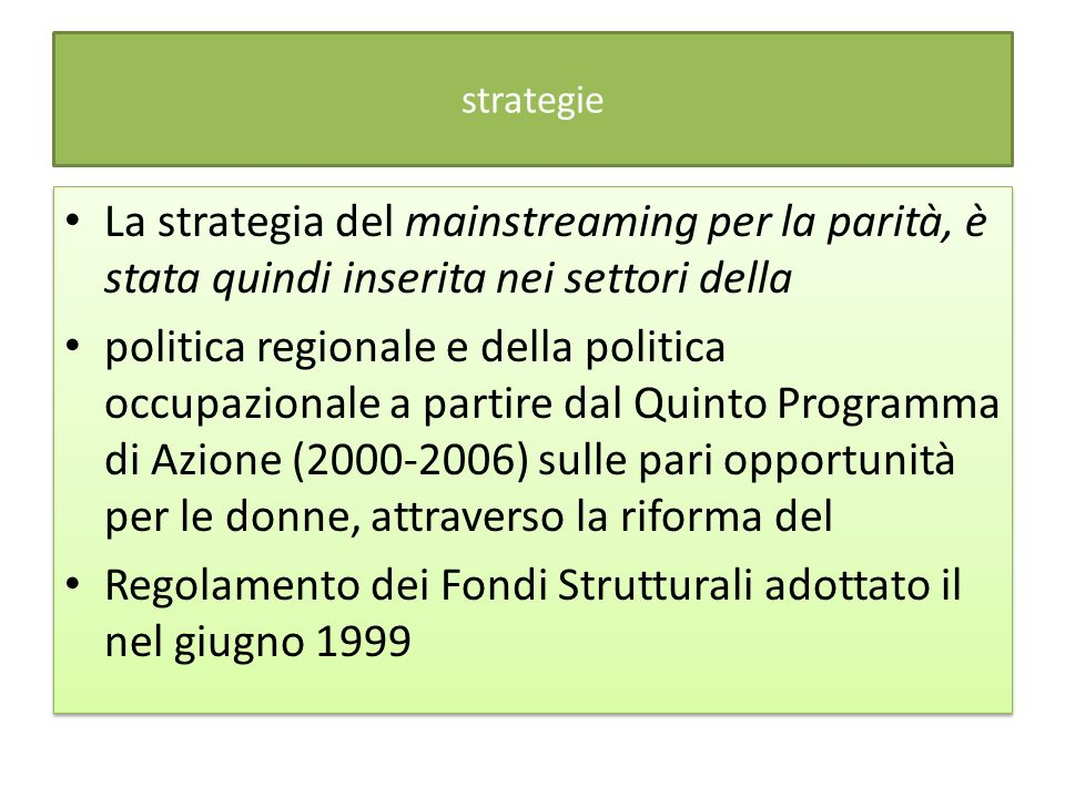 strategie La strategia del mainstreaming per la parità, è stata quindi inserita nei settori della politica regionale e della politica occupazionale a partire dal Quinto Programma di Azione (2000-2006) sulle pari opportunità per le donne, attraverso la riforma del Regolamento dei Fondi Strutturali adottato il nel giugno 1999 La strategia del mainstreaming per la parità, è stata quindi inserita nei settori della politica regionale e della politica occupazionale a partire dal Quinto Programma di Azione (2000-2006) sulle pari opportunità per le donne, attraverso la riforma del Regolamento dei Fondi Strutturali adottato il nel giugno 1999