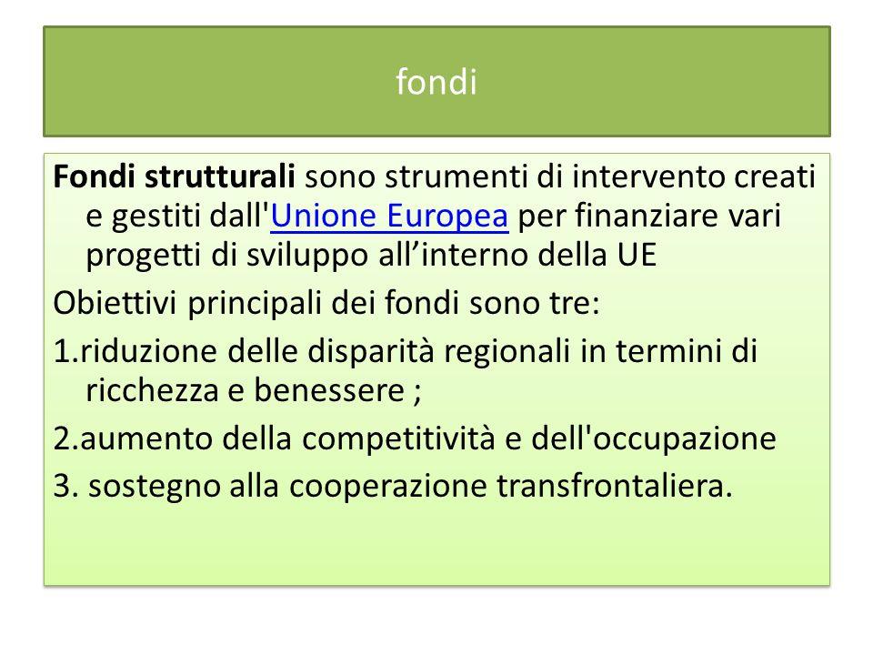 fondi Fondi strutturali sono strumenti di intervento creati e gestiti dall Unione Europea per finanziare vari progetti di sviluppo allinterno della UEUnione Europea Obiettivi principali dei fondi sono tre: 1.riduzione delle disparità regionali in termini di ricchezza e benessere ; 2.aumento della competitività e dell occupazione 3.