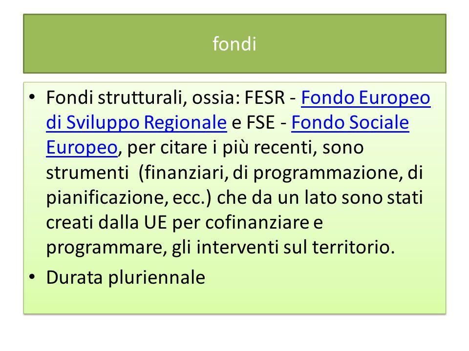 fondi Fondi strutturali, ossia: FESR - Fondo Europeo di Sviluppo Regionale e FSE - Fondo Sociale Europeo, per citare i più recenti, sono strumenti (finanziari, di programmazione, di pianificazione, ecc.) che da un lato sono stati creati dalla UE per cofinanziare e programmare, gli interventi sul territorio.Fondo Europeo di Sviluppo RegionaleFondo Sociale Europeo Durata pluriennale Fondi strutturali, ossia: FESR - Fondo Europeo di Sviluppo Regionale e FSE - Fondo Sociale Europeo, per citare i più recenti, sono strumenti (finanziari, di programmazione, di pianificazione, ecc.) che da un lato sono stati creati dalla UE per cofinanziare e programmare, gli interventi sul territorio.Fondo Europeo di Sviluppo RegionaleFondo Sociale Europeo Durata pluriennale