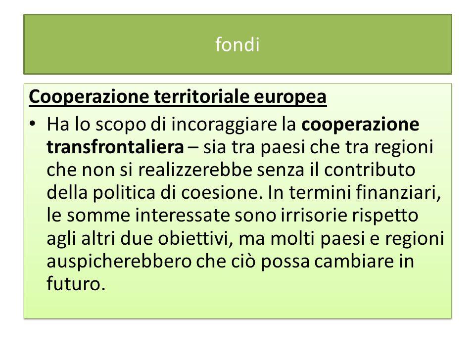 fondi Cooperazione territoriale europea Ha lo scopo di incoraggiare la cooperazione transfrontaliera – sia tra paesi che tra regioni che non si realizzerebbe senza il contributo della politica di coesione.