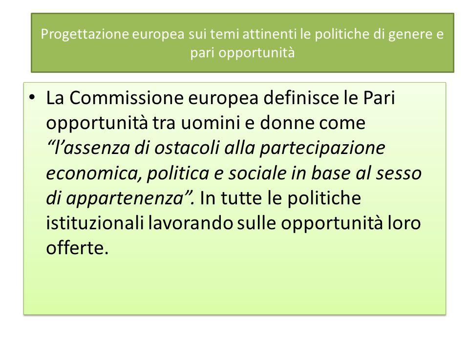 Progettazione europea sui temi attinenti le politiche di genere e pari opportunità La Commissione europea definisce le Pari opportunità tra uomini e d