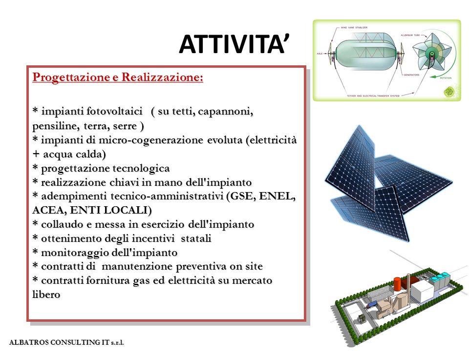 ATTIVITA Progettazione e Realizzazione: * impianti fotovoltaici ( su tetti, capannoni, pensiline, terra, serre ) * impianti di micro-cogenerazione evoluta (elettricità + acqua calda) * progettazione tecnologica * progettazione tecnologica * realizzazione chiavi in mano dell impianto * realizzazione chiavi in mano dell impianto * adempimenti tecnico-amministrativi (GSE, ENEL, ACEA, ENTI LOCALI) * adempimenti tecnico-amministrativi (GSE, ENEL, ACEA, ENTI LOCALI) * collaudo e messa in esercizio dell impianto * collaudo e messa in esercizio dell impianto * ottenimento degli incentivi statali * ottenimento degli incentivi statali * monitoraggio dell impianto * contratti di manutenzione preventiva on site * contratti fornitura gas ed elettricità su mercato libero Progettazione e Realizzazione: * impianti fotovoltaici ( su tetti, capannoni, pensiline, terra, serre ) * impianti di micro-cogenerazione evoluta (elettricità + acqua calda) * progettazione tecnologica * progettazione tecnologica * realizzazione chiavi in mano dell impianto * realizzazione chiavi in mano dell impianto * adempimenti tecnico-amministrativi (GSE, ENEL, ACEA, ENTI LOCALI) * adempimenti tecnico-amministrativi (GSE, ENEL, ACEA, ENTI LOCALI) * collaudo e messa in esercizio dell impianto * collaudo e messa in esercizio dell impianto * ottenimento degli incentivi statali * ottenimento degli incentivi statali * monitoraggio dell impianto * contratti di manutenzione preventiva on site * contratti fornitura gas ed elettricità su mercato libero ALBATROS CONSULTING IT s.r.l.