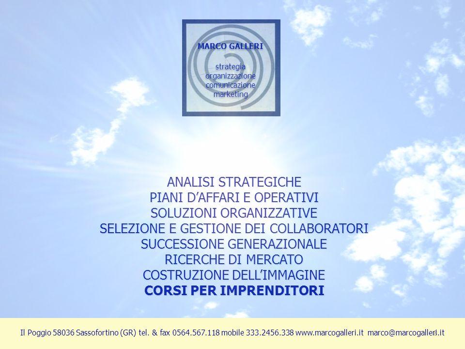 ANALISI STRATEGICHE PIANI DAFFARI E OPERATIVI SOLUZIONI ORGANIZZATIVE SELEZIONE E GESTIONE DEI COLLABORATORI SUCCESSIONE GENERAZIONALE RICERCHE DI MERCATO COSTRUZIONE DELLIMMAGINE CORSI PER IMPRENDITORI MARCO GALLERI strategia organizzazione comunicazione marketing MARCO GALLERI strategia organizzazione comunicazione marketing Il Poggio 58036 Sassofortino (GR) tel.