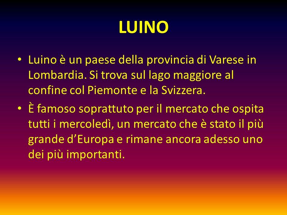 LUINO Luino è un paese della provincia di Varese in Lombardia. Si trova sul lago maggiore al confine col Piemonte e la Svizzera. È famoso soprattuto p