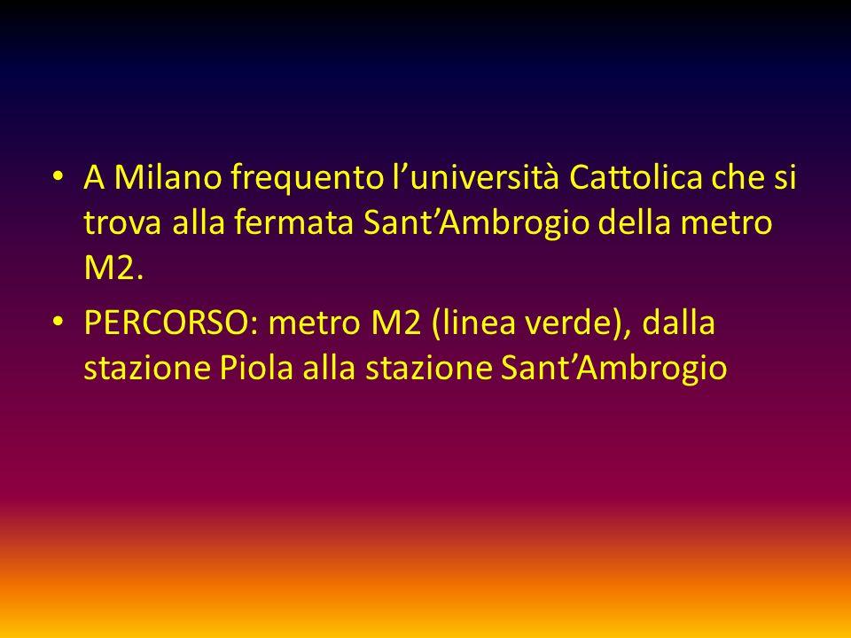 A Milano frequento luniversità Cattolica che si trova alla fermata SantAmbrogio della metro M2. PERCORSO: metro M2 (linea verde), dalla stazione Piola