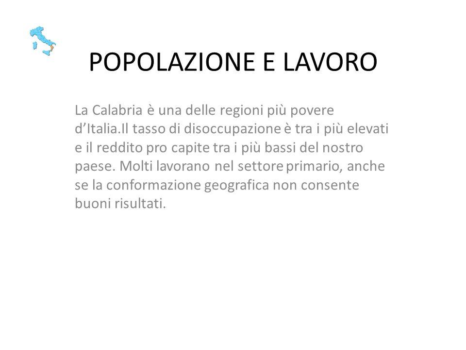 POPOLAZIONE E LAVORO La Calabria è una delle regioni più povere dItalia.Il tasso di disoccupazione è tra i più elevati e il reddito pro capite tra i p