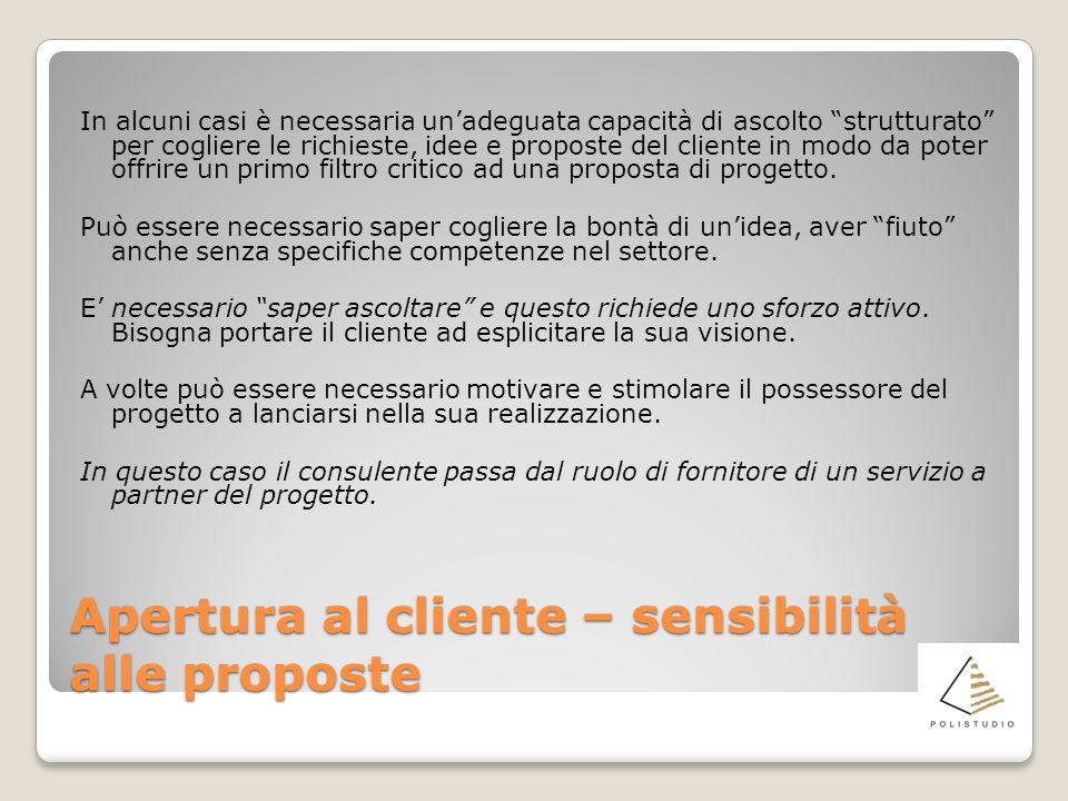 Apertura al cliente – sensibilità alle proposte In alcuni casi è necessaria unadeguata capacità di ascolto strutturato per cogliere le richieste, idee e proposte del cliente in modo da poter offrire un primo filtro critico ad una proposta di progetto.