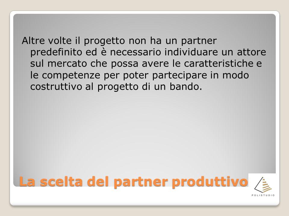 La scelta del partner produttivo Altre volte il progetto non ha un partner predefinito ed è necessario individuare un attore sul mercato che possa avere le caratteristiche e le competenze per poter partecipare in modo costruttivo al progetto di un bando.