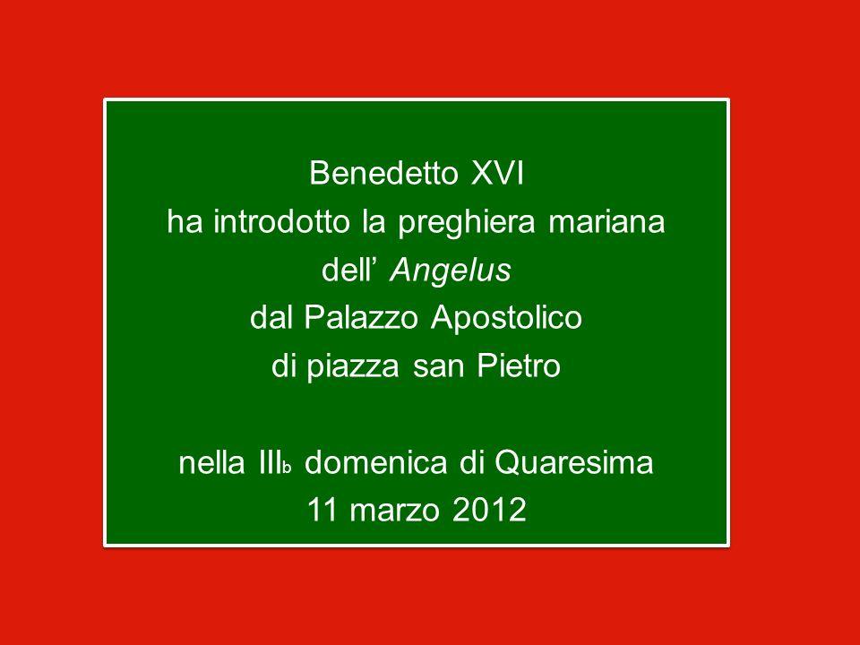 Benedetto XVI ha introdotto la preghiera mariana dell Angelus dal Palazzo Apostolico di piazza san Pietro nella III b domenica di Quaresima 11 marzo 2012 Benedetto XVI ha introdotto la preghiera mariana dell Angelus dal Palazzo Apostolico di piazza san Pietro nella III b domenica di Quaresima 11 marzo 2012