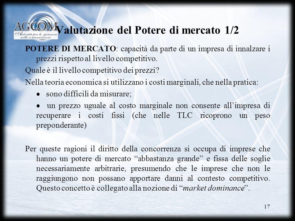 17 Valutazione del Potere di mercato 1/2 POTERE DI MERCATO: capacità da parte di un impresa di innalzare i prezzi rispetto al livello competitivo. Qua