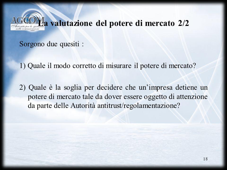 18 La valutazione del potere di mercato 2/2 Sorgono due quesiti : 1) Quale il modo corretto di misurare il potere di mercato? 2) Quale è la soglia per